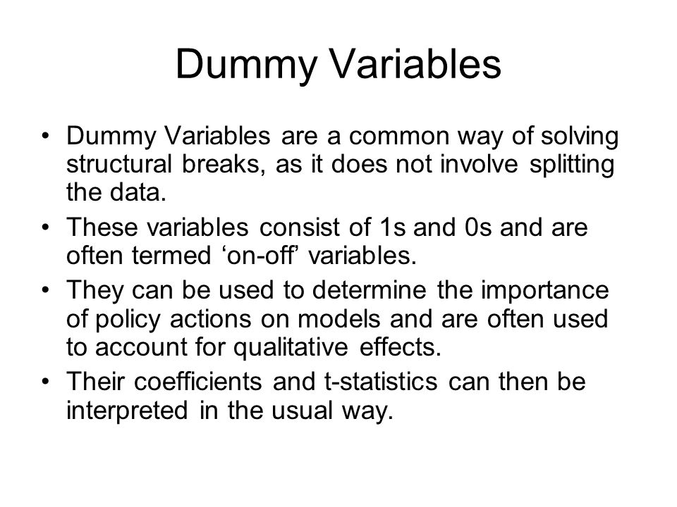 Dummy Variables Dummy Variables are a common way of solving structural breaks, as it does not involve splitting the data.