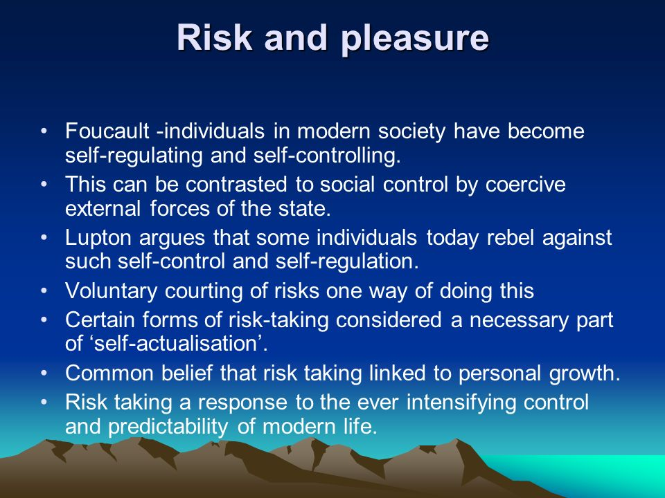 Risk and pleasure Foucault -individuals in modern society have become self-regulating and self-controlling.