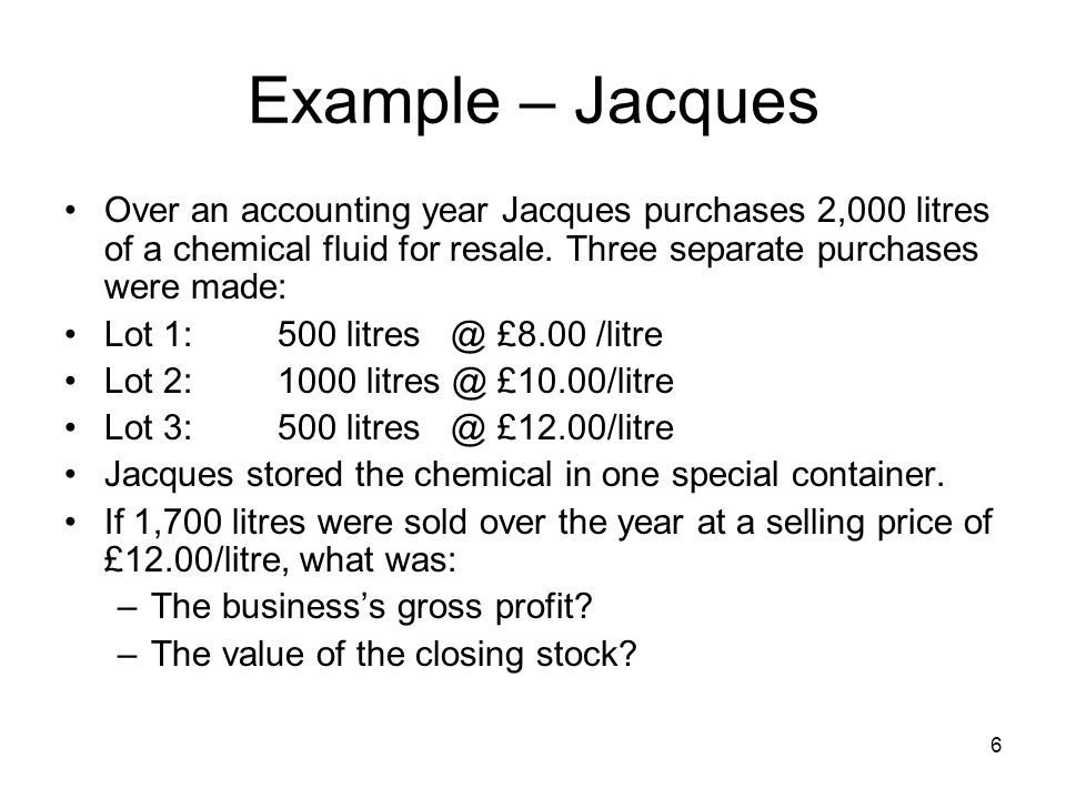 Example – Jacques Over an accounting year Jacques purchases 2,000 litres of a chemical fluid for resale. Three separate purchases were made: