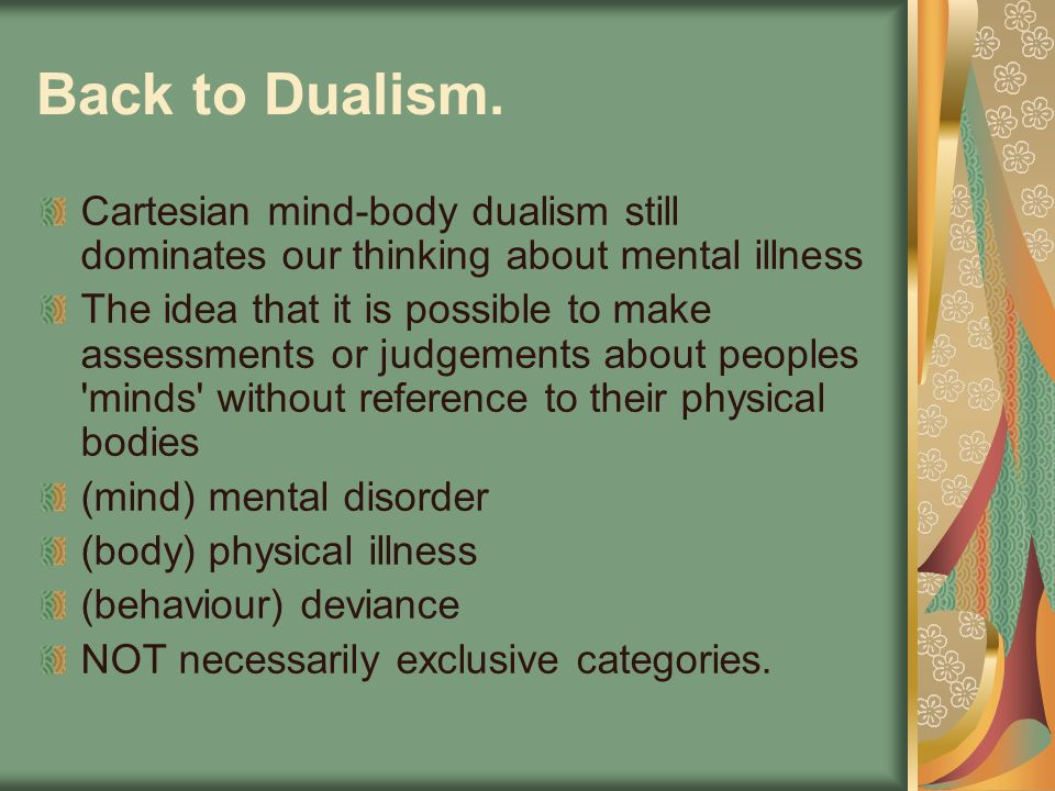 Back to Dualism. Cartesian mind-body dualism still dominates our thinking about mental illness.