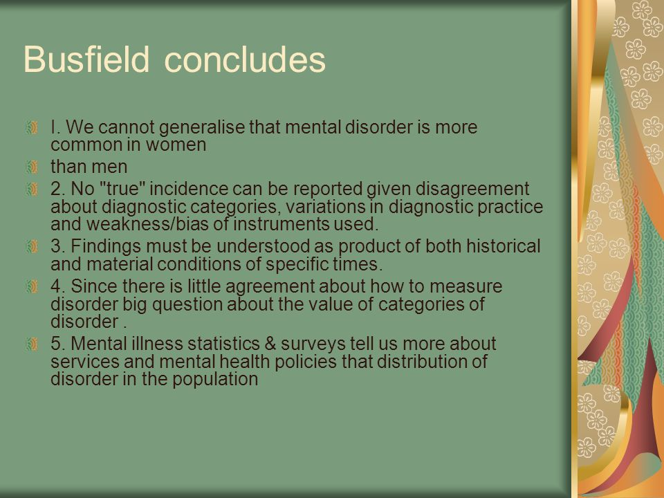 Busfield concludes I. We cannot generalise that mental disorder is more common in women. than men.