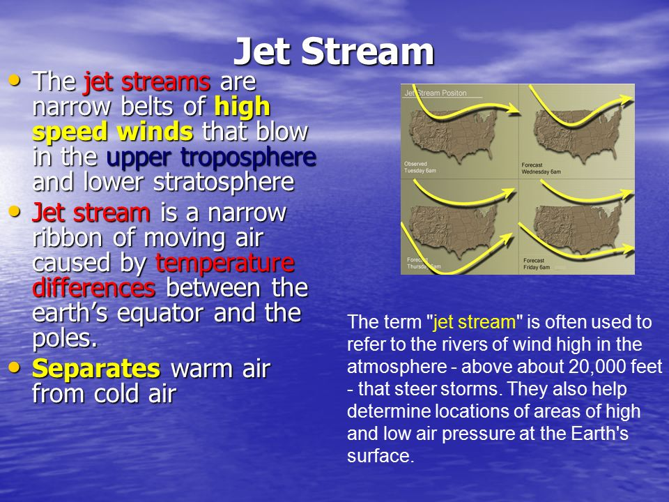 Jet Stream The jet streams are narrow belts of high speed winds that blow in the upper troposphere and lower stratosphere.