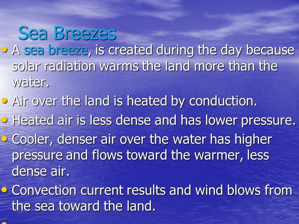 Sea Breezes A sea breeze, is created during the day because solar radiation warms the land more than the water.
