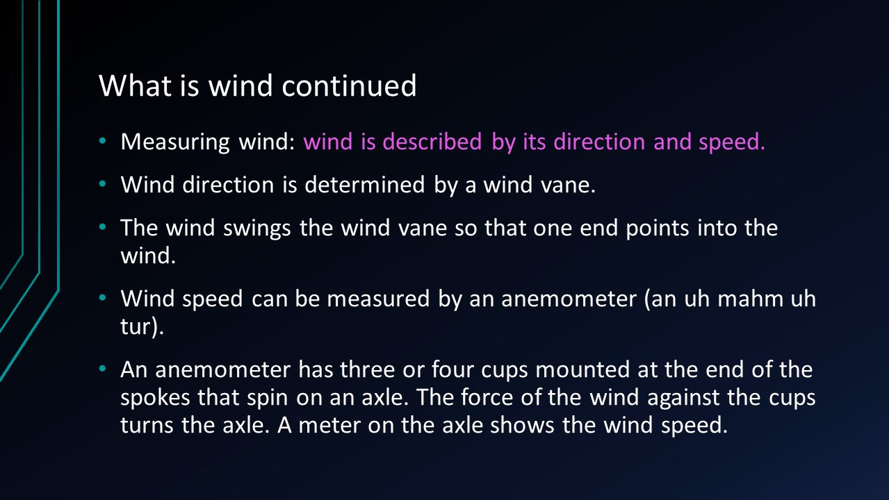 What is wind continued Measuring wind: wind is described by its direction and speed. Wind direction is determined by a wind vane.