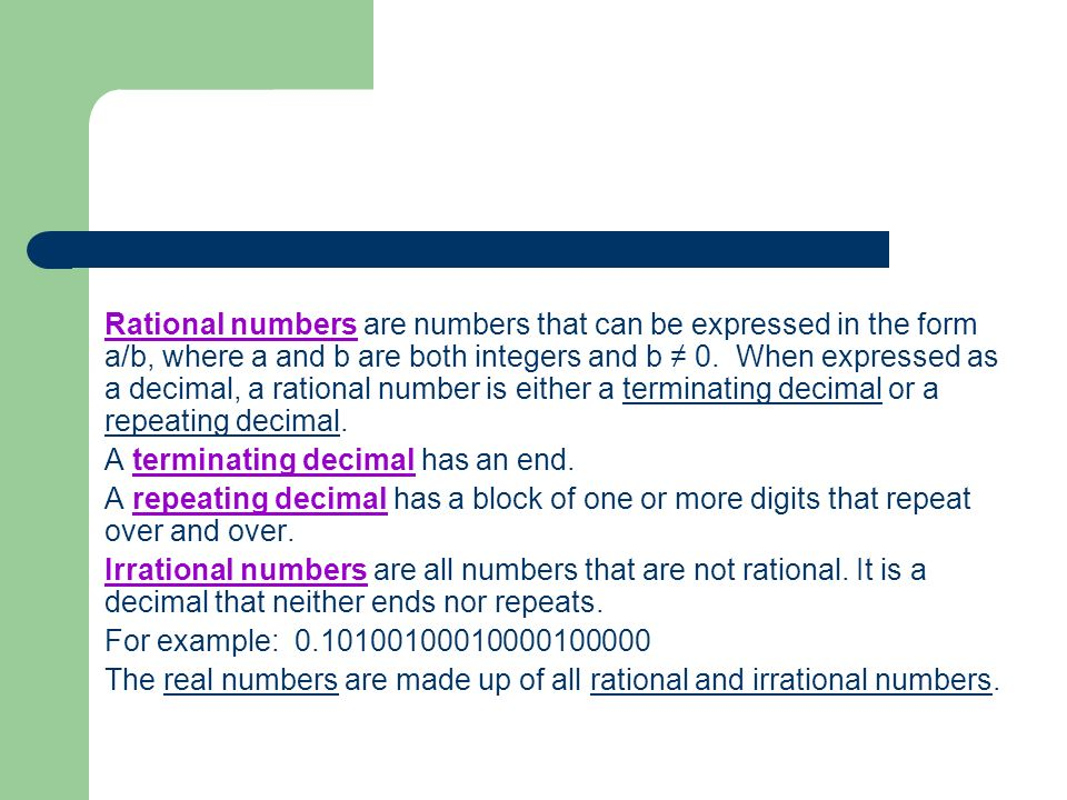 Rational numbers are numbers that can be expressed in the form a/b, where a and b are both integers and b ≠ 0. When expressed as a decimal, a rational number is either a terminating decimal or a repeating decimal.