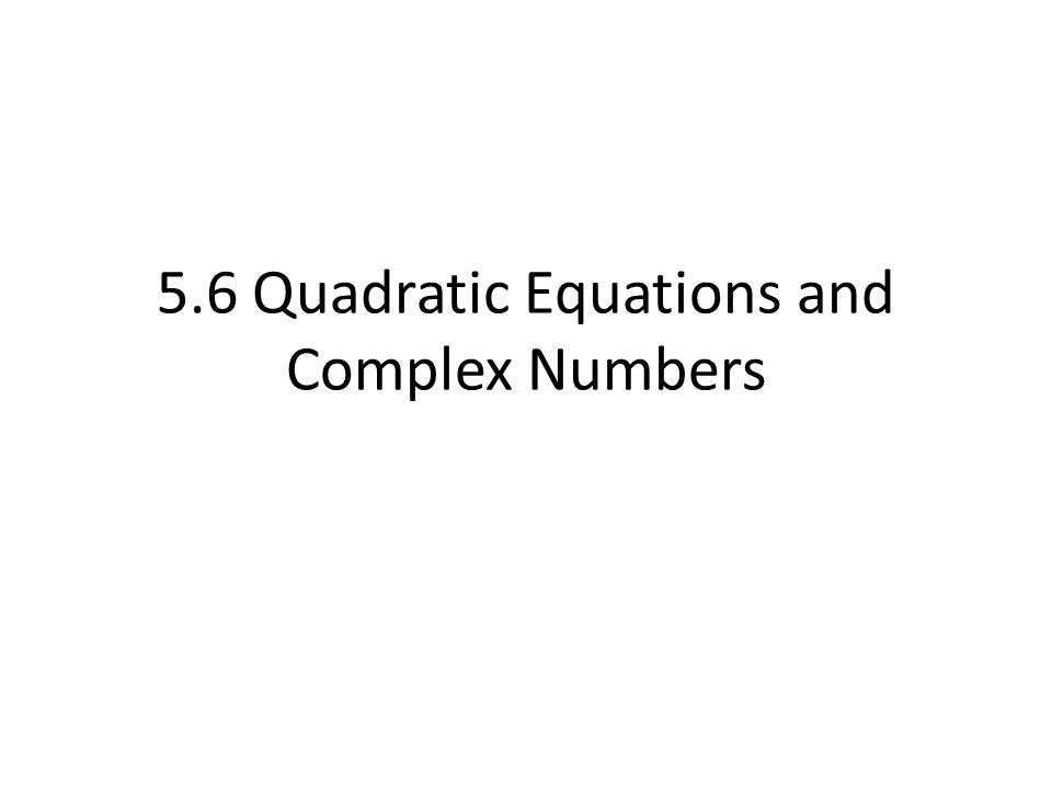 5.6 Quadratic Equations and Complex Numbers