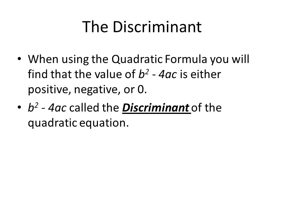The Discriminant When using the Quadratic Formula you will find that the value of b2 - 4ac is either positive, negative, or 0.