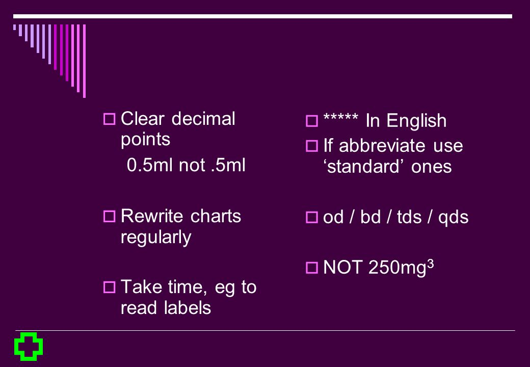 Clear decimal points 0.5ml not .5ml. Rewrite charts regularly. Take time, eg to read labels. ***** In English.