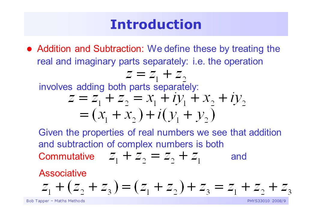 Introduction Addition and Subtraction: We define these by treating the real and imaginary parts separately: i.e. the operation.
