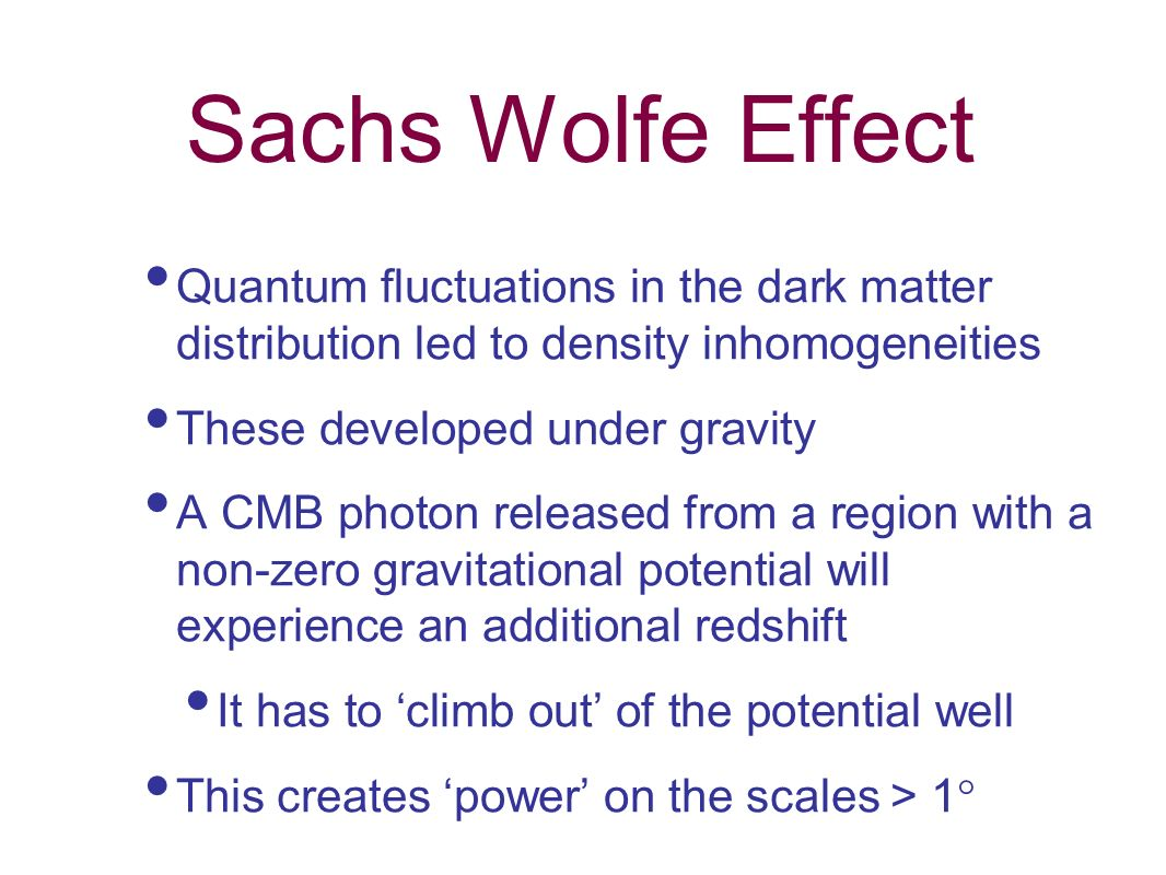 Sachs Wolfe Effect Quantum fluctuations in the dark matter distribution led to density inhomogeneities.