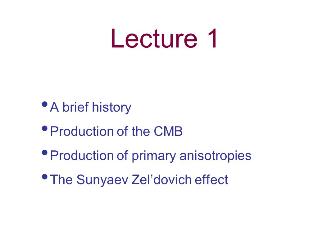 Lecture 1 A brief history Production of the CMB