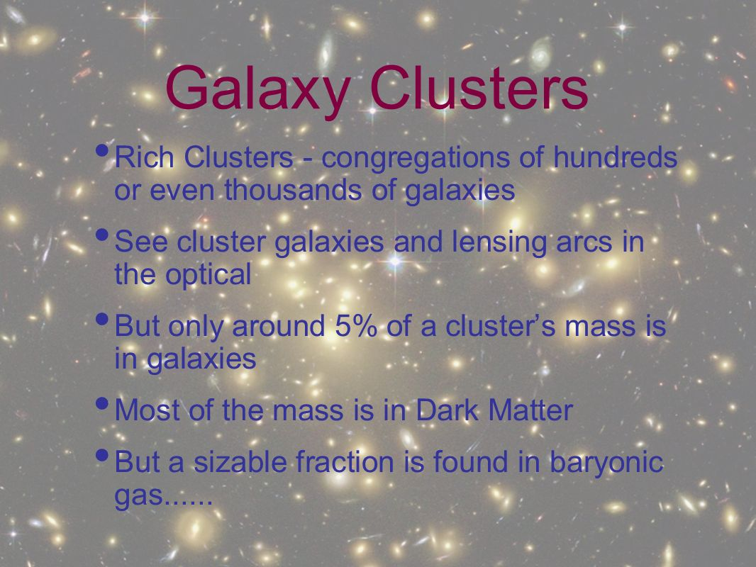Galaxy Clusters Rich Clusters - congregations of hundreds or even thousands of galaxies. See cluster galaxies and lensing arcs in the optical.