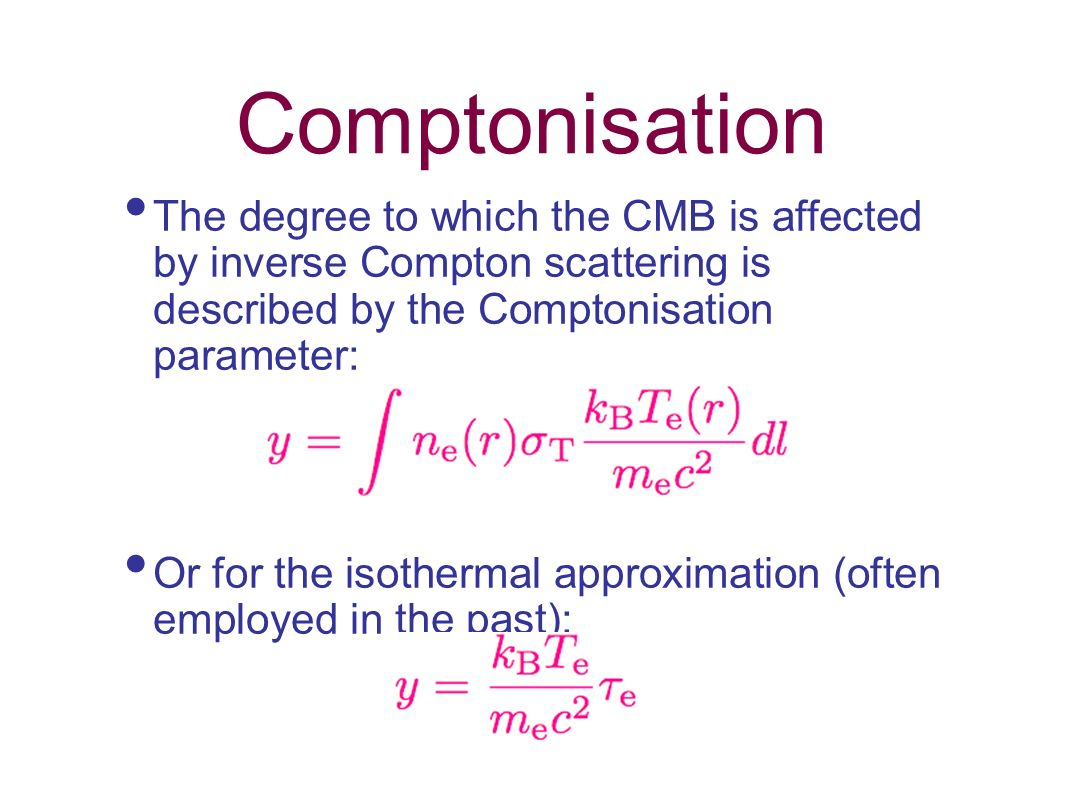 Comptonisation The degree to which the CMB is affected by inverse Compton scattering is described by the Comptonisation parameter: