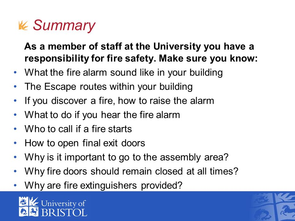 Summary As a member of staff at the University you have a responsibility for fire safety. Make sure you know: