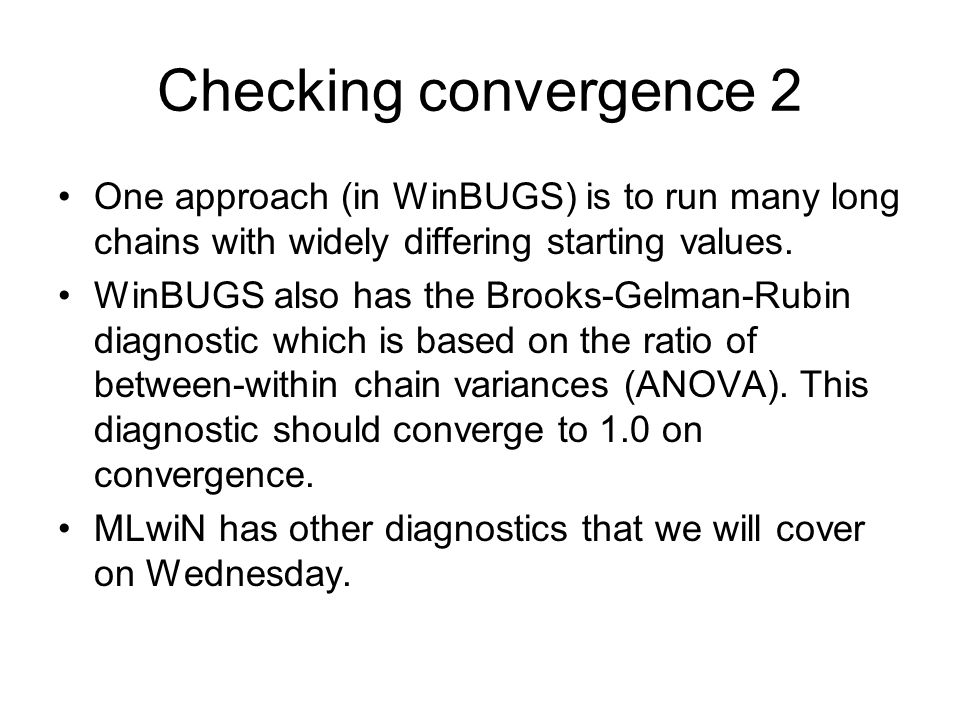 Checking convergence 2 One approach (in WinBUGS) is to run many long chains with widely differing starting values.