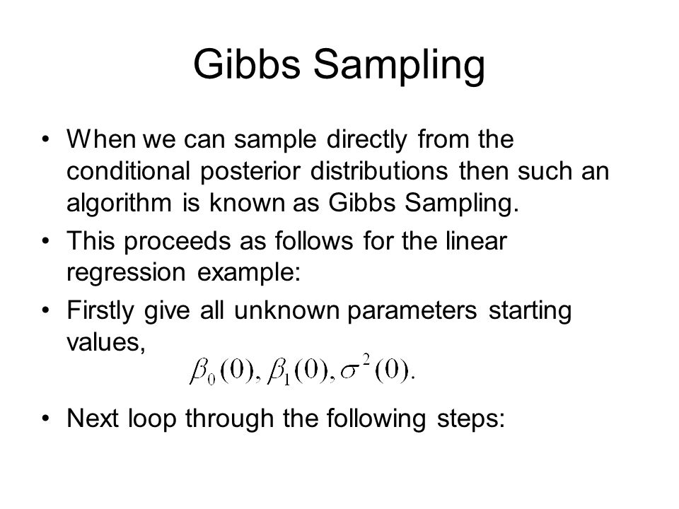 Gibbs Sampling When we can sample directly from the conditional posterior distributions then such an algorithm is known as Gibbs Sampling.