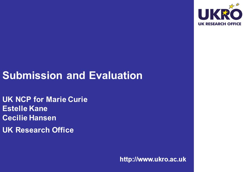 Submission and Evaluation UK NCP for Marie Curie Estelle Kane Cecilie Hansen UK Research Office
