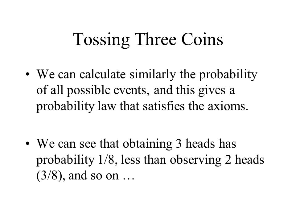 Tossing Three Coins We can calculate similarly the probability of all possible events, and this gives a probability law that satisfies the axioms.