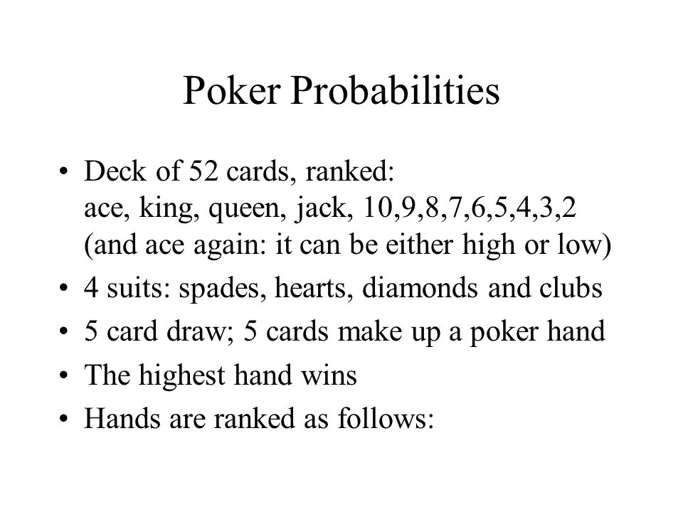 Poker Probabilities Deck of 52 cards, ranked: ace, king, queen, jack, 10,9,8,7,6,5,4,3,2 (and ace again: it can be either high or low)
