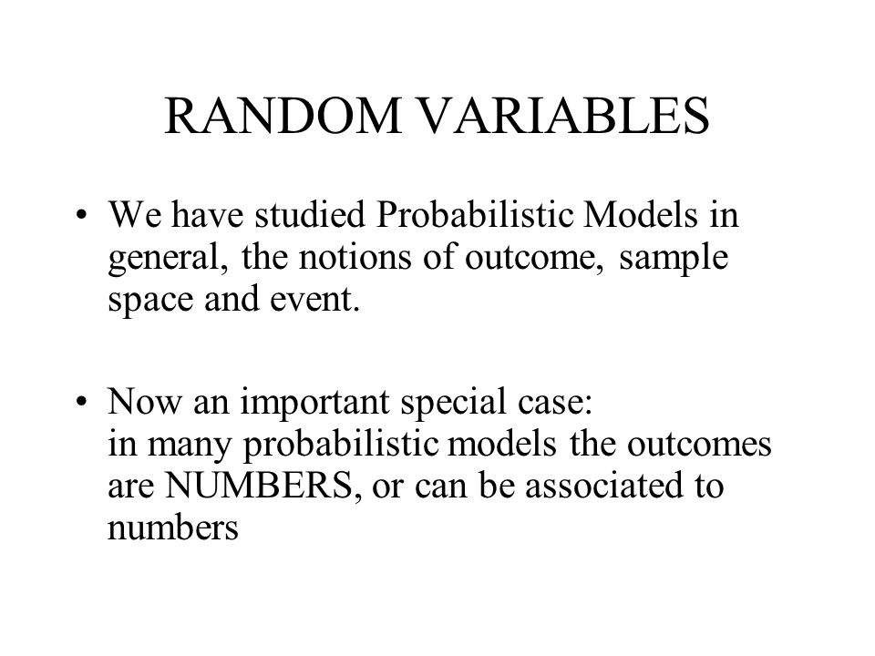 RANDOM VARIABLES We have studied Probabilistic Models in general, the notions of outcome, sample space and event.
