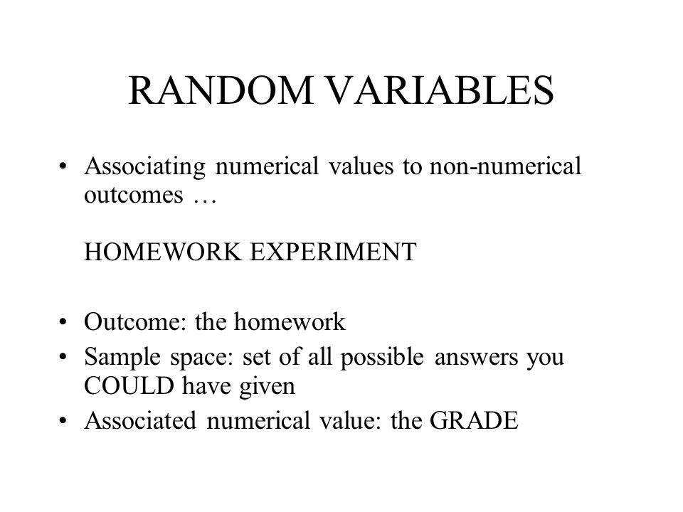 RANDOM VARIABLES Associating numerical values to non-numerical outcomes … HOMEWORK EXPERIMENT. Outcome: the homework.