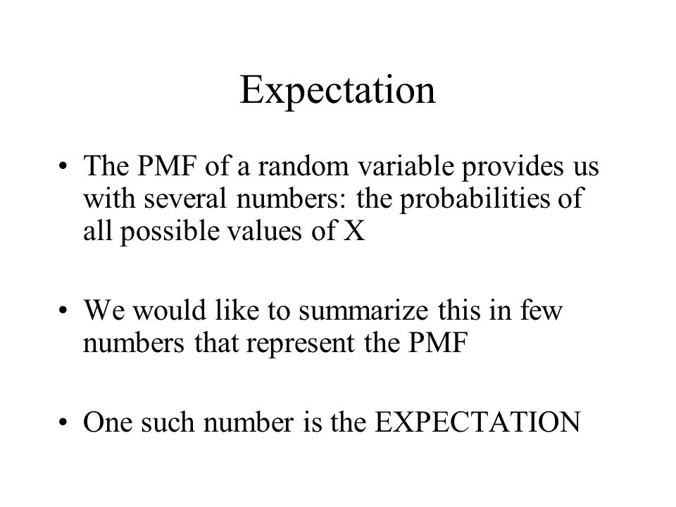 Expectation The PMF of a random variable provides us with several numbers: the probabilities of all possible values of X.