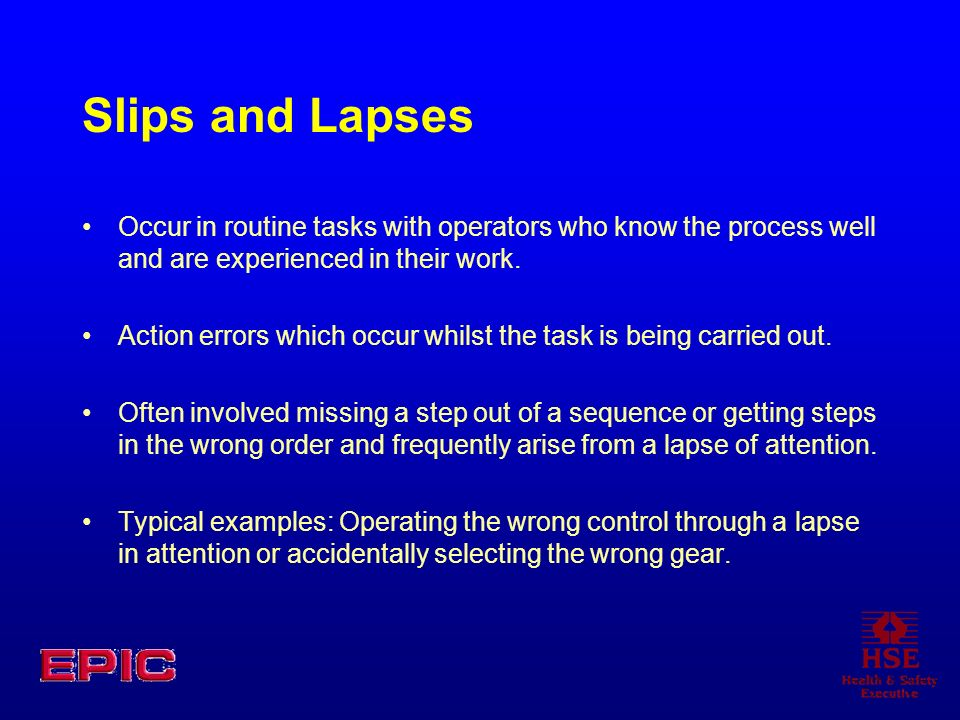 Slips and Lapses Occur in routine tasks with operators who know the process well and are experienced in their work.