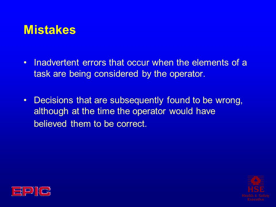 Mistakes Inadvertent errors that occur when the elements of a task are being considered by the operator.