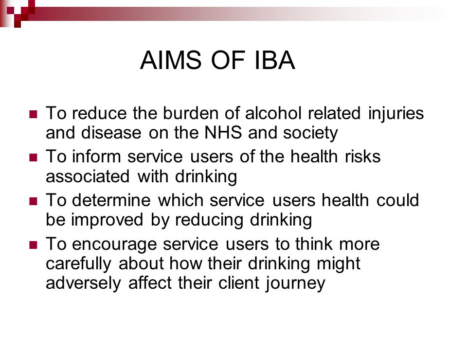 AIMS OF IBA To reduce the burden of alcohol related injuries and disease on the NHS and society.