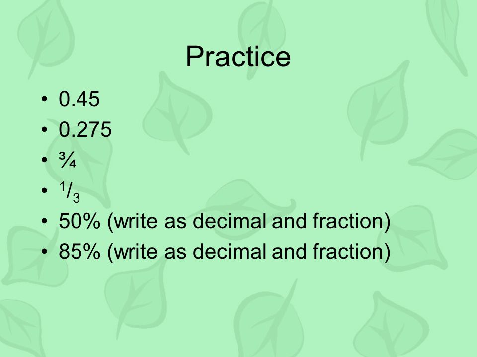 Practice ¾ 1/3 50% (write as decimal and fraction)