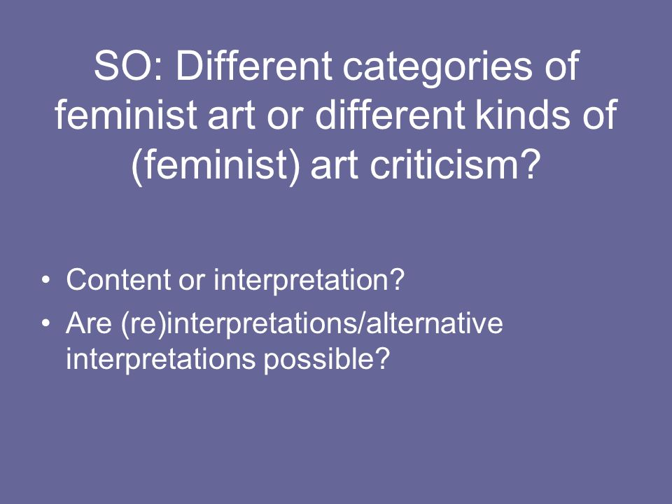 SO: Different categories of feminist art or different kinds of (feminist) art criticism