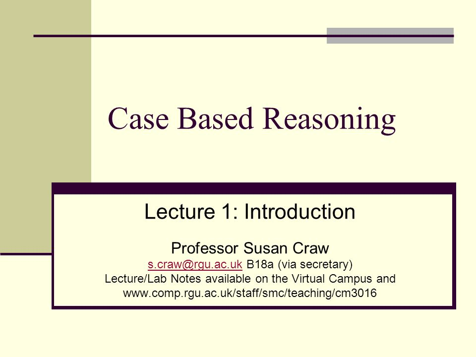 Case Based Reasoning Lecture 1: Introduction Professor Susan Craw
