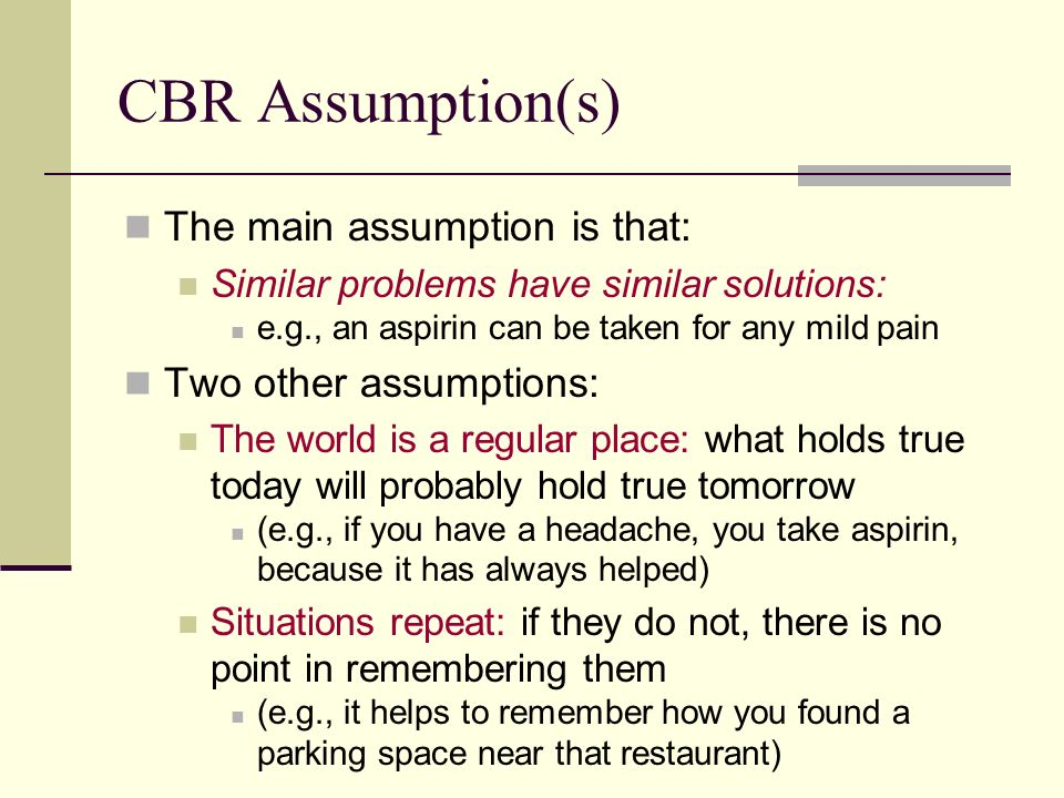 CBR Assumption(s) The main assumption is that: Two other assumptions:
