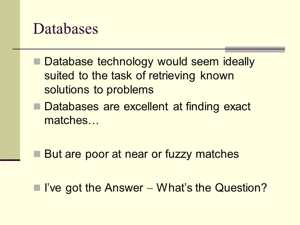 Databases Database technology would seem ideally suited to the task of retrieving known solutions to problems.