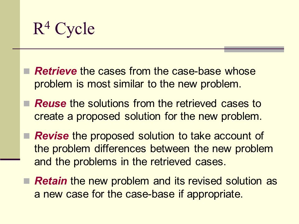 R4 Cycle Retrieve the cases from the case-base whose problem is most similar to the new problem.