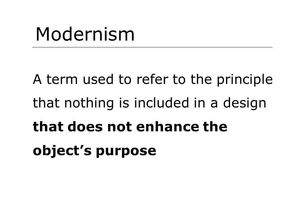 Modernism A term used to refer to the principle that nothing is included in a design that does not enhance the object's purpose.