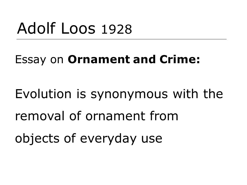 Adolf Loos 1928 Essay on Ornament and Crime: Evolution is synonymous with the removal of ornament from objects of everyday use.