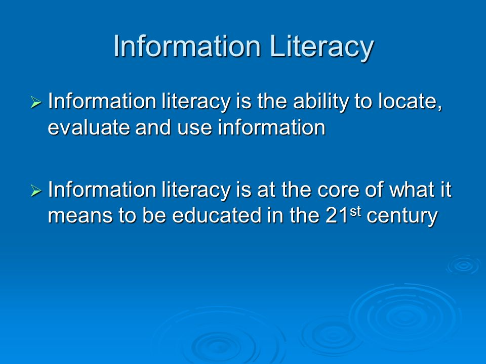 Information Literacy Information literacy is the ability to locate, evaluate and use information.
