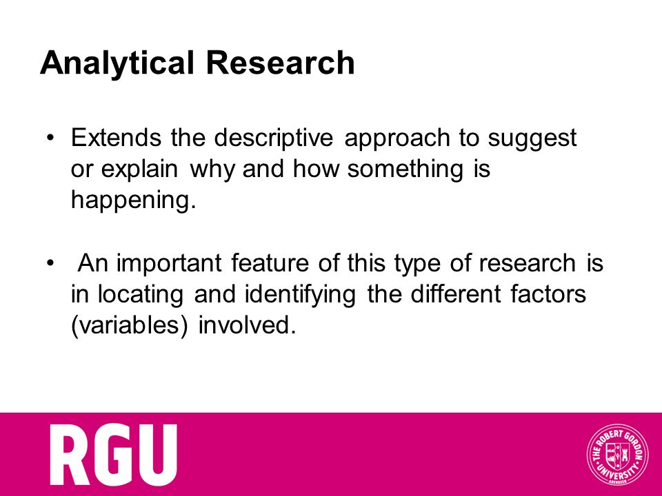 Analytical Research Extends the descriptive approach to suggest or explain why and how something is happening.