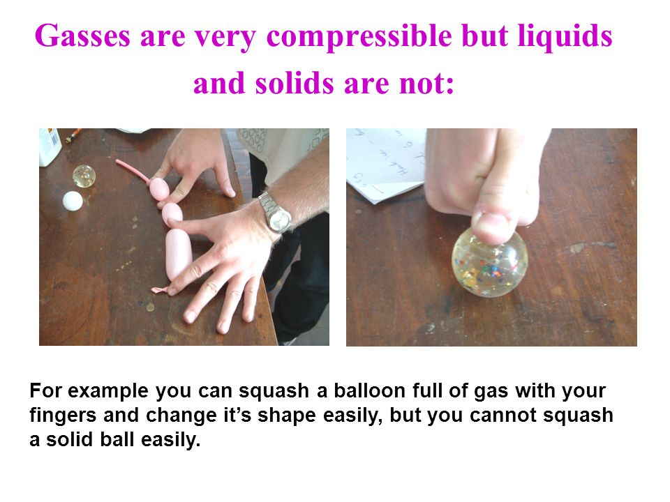 Gasses are very compressible but liquids and solids are not: