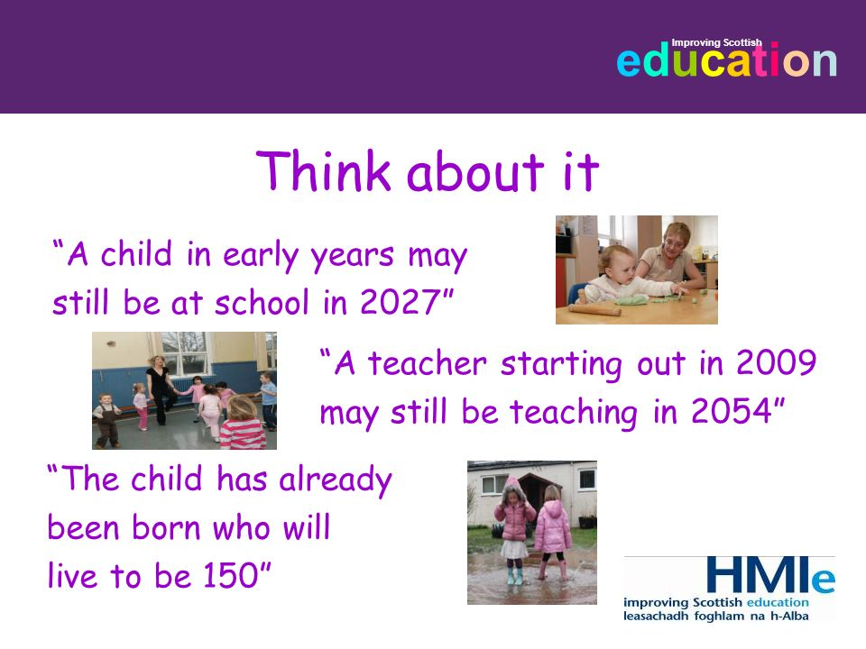 Think about it A child in early years may still be at school in 2027