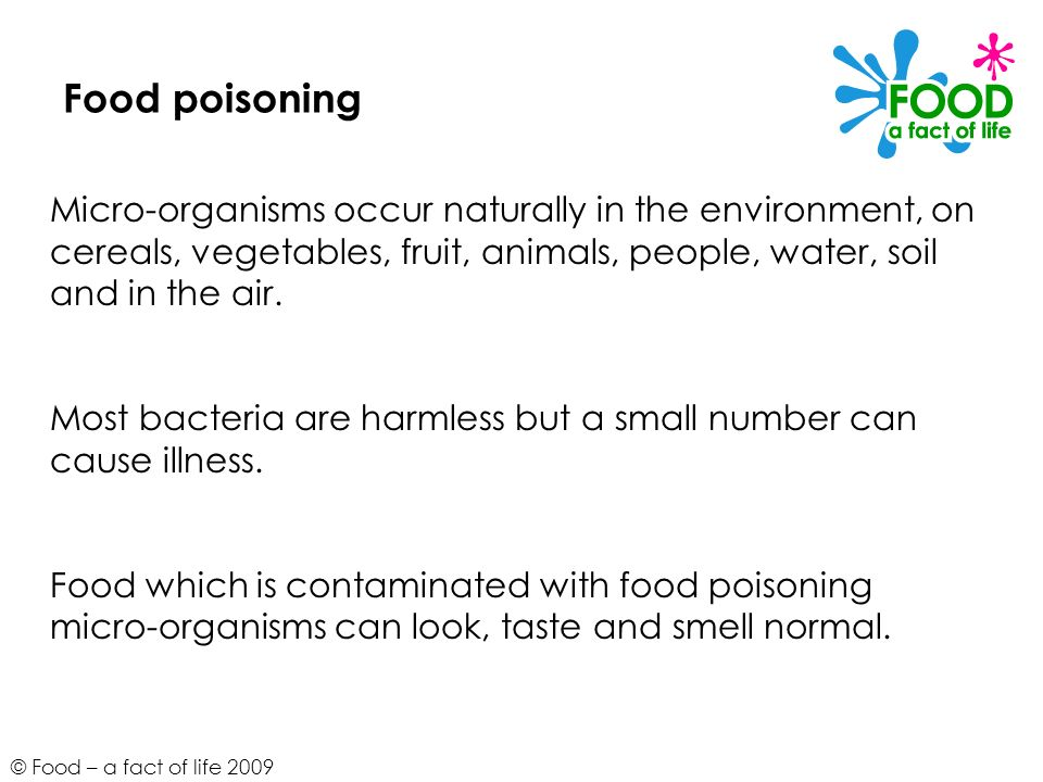 Food poisoning Micro-organisms occur naturally in the environment, on cereals, vegetables, fruit, animals, people, water, soil and in the air.
