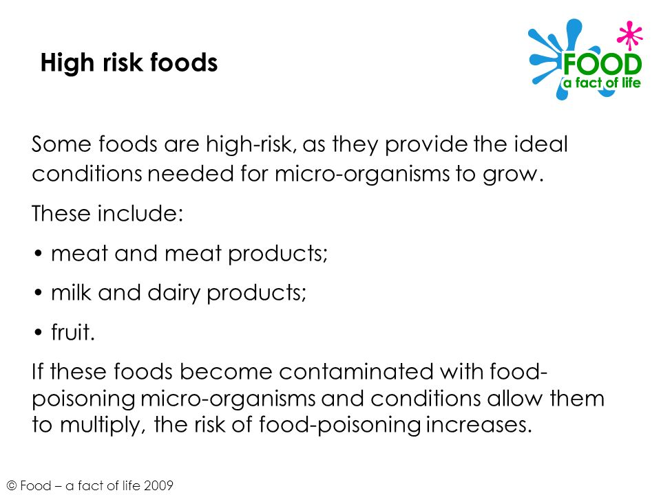 High risk foods Some foods are high-risk, as they provide the ideal conditions needed for micro-organisms to grow.