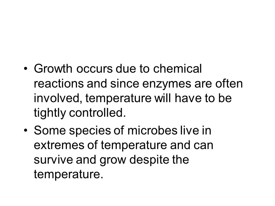 Growth occurs due to chemical reactions and since enzymes are often involved, temperature will have to be tightly controlled.