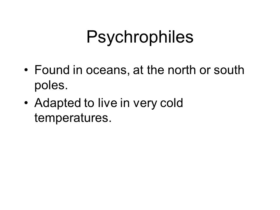 Psychrophiles Found in oceans, at the north or south poles.