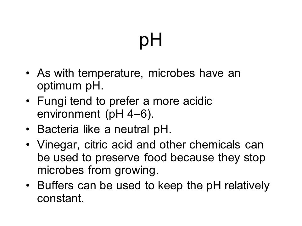 pH As with temperature, microbes have an optimum pH.