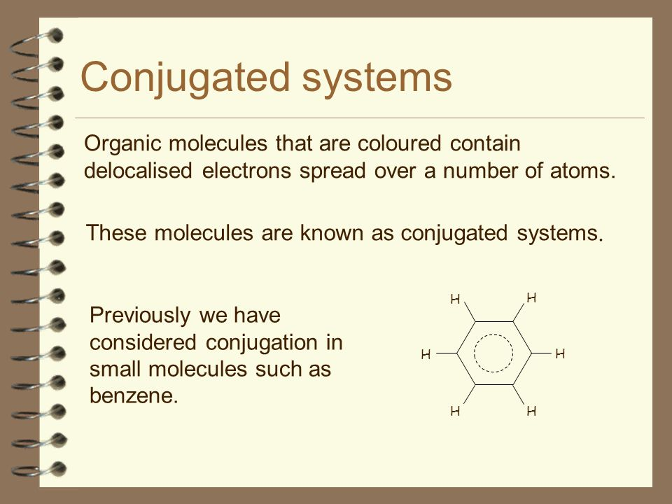Conjugated systems Organic molecules that are coloured contain delocalised electrons spread over a number of atoms.