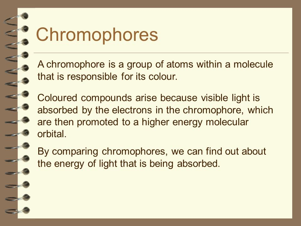 Chromophores A chromophore is a group of atoms within a molecule that is responsible for its colour.
