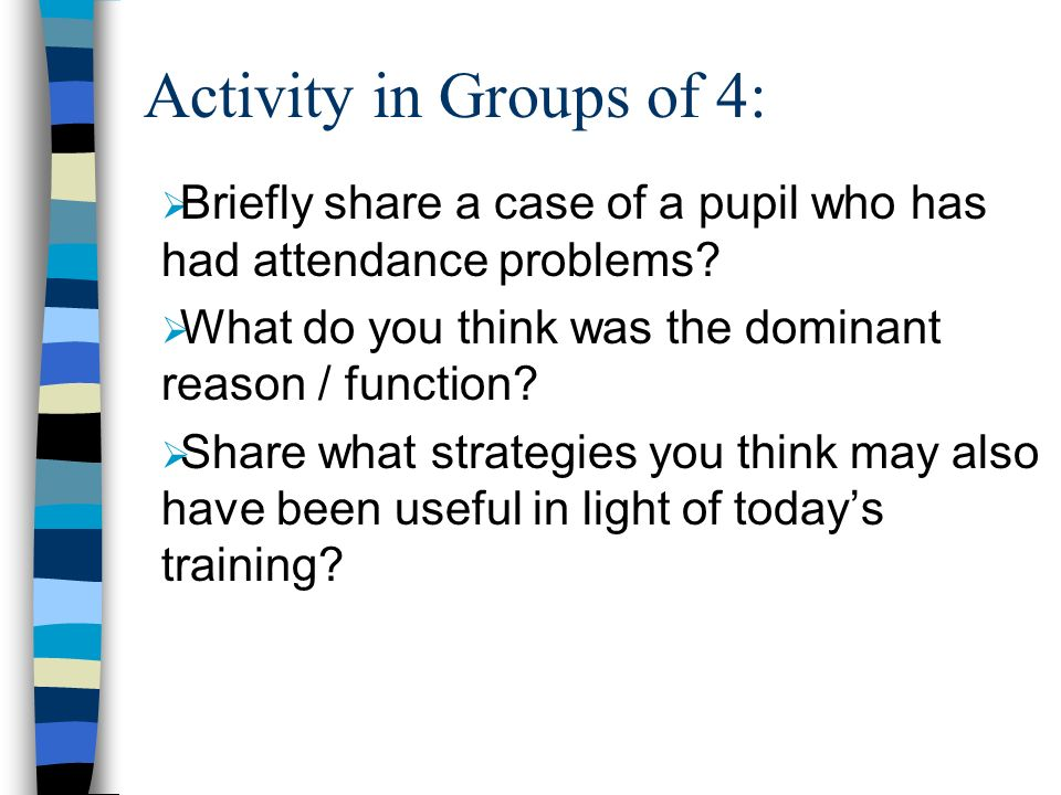 Activity in Groups of 4: Briefly share a case of a pupil who has had attendance problems What do you think was the dominant reason / function