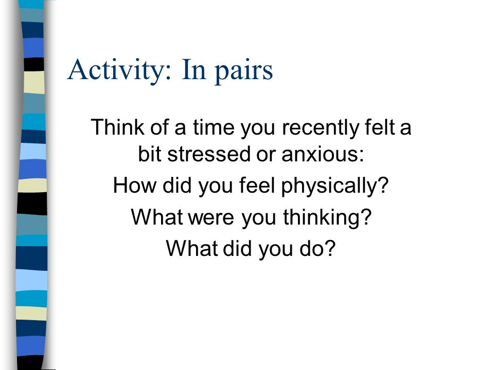 Activity: In pairs Think of a time you recently felt a bit stressed or anxious: How did you feel physically